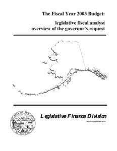 The Fiscal Year 2003 Budget: legislative fiscal analyst overview of the governor's request Legislative Finance Division http://www.legfin.state.ak.us/