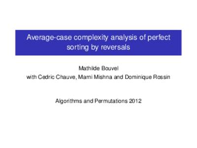 Average-case complexity analysis of perfect sorting by reversals Mathilde Bouvel with Cedric Chauve, Marni Mishna and Dominique Rossin  Algorithms and Permutations 2012