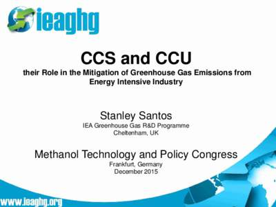 CCS and CCU their Role in the Mitigation of Greenhouse Gas Emissions from Energy Intensive Industry Stanley Santos IEA Greenhouse Gas R&D Programme