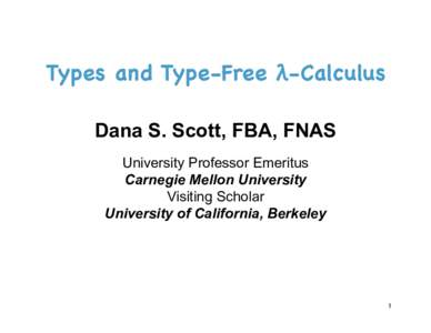 Types and Type-Free λ-Calculus  Dana S. Scott, FBA, FNAS University Professor Emeritus Carnegie Mellon University Visiting Scholar