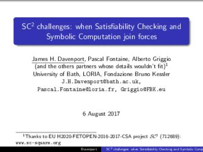 SC2 challenges: when Satisfiability Checking and Symbolic Computation join forces James H. Davenport, Pascal Fontaine, Alberto Griggio (and the others partners whose details wouldn't fit)1 University of Bath, LORIA, Fo