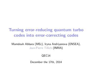 Turning error-reducing quantum turbo codes into error-correcting codes Mamdouh Abbara (MEc), Iryna Andriyanova (ENSEA), Jean-Pierre Tillich (INRIA) QEC14 December the 17th, 2014