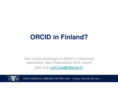 ORCID in Finland?  How to take advantage of ORCID in institutional repositories, Open Repositories 2014, June 9  Jyrki Ilva ()