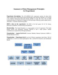 Summary of Data Management Principles LZ Experiment Experiment description: The LUX-ZEPLIN (LZ) experiment searches for direct dark matter signals using a liquid Xenon target and dual-phase time projection chamber. LZ is