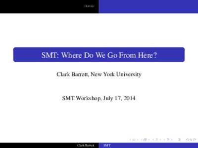 Outline  SMT: Where Do We Go From Here? Clark Barrett, New York University  SMT Workshop, July 17, 2014