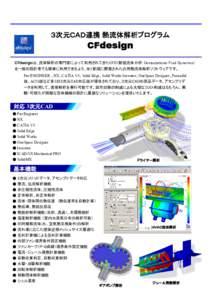 3次元CAD連携 熱流体解析プログラム  CFdesign CFdesignは、流体解析の専門家によって利用されてきたCFD(数値流体力学:Computational Fluid Dynamics) を一般の設計者で