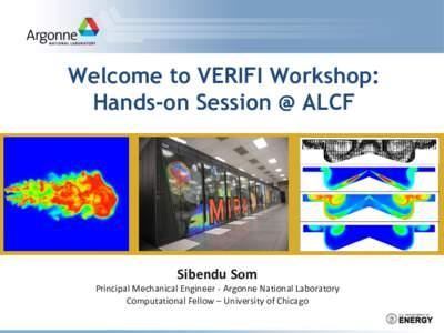 Welcome to VERIFI Workshop: Hands-on Session @ ALCF Sibendu Som Principal Mechanical Engineer - Argonne National Laboratory Computational Fellow – University of Chicago