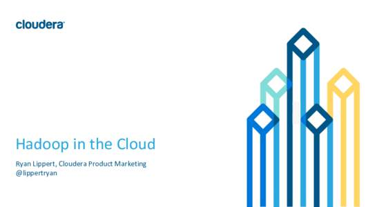Hadoop in the Cloud Ryan Lippert, Cloudera Product Marketing @lippertryan © Cloudera, Inc. All rights reserved.  1