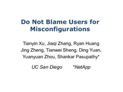 Do Not Blame Users for Misconfigurations Tianyin Xu, Jiaqi Zhang, Ryan Huang Jing Zheng, Tianwei Sheng, Ding Yuan, Yuanyuan Zhou, Shankar Pasupathy*