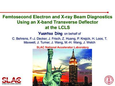 Femtosecond Electron and X-ray Beam Diagnostics Using an X-band Transverse Deflector at the LCLS Yuantao Ding on behalf of C. Behrens, F.-J. Decker, J. Frisch, Z. Huang, P. Krejcik, H. Loos, T. Maxwell, J. Turner, J. Wan