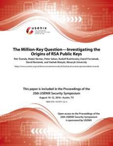 The Million-Key Question—Investigating the Origins of RSA Public Keys Petr Švenda, Matúš Nemec, Peter Sekan, Rudolf Kvašňovský, David Formánek, David Komárek, and Vashek Matyáš, Masaryk University https://www