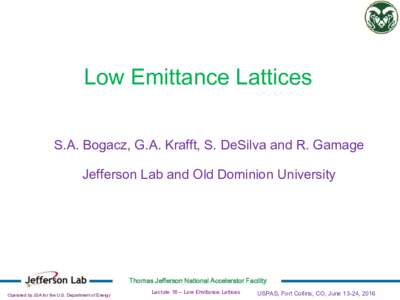 Low Emittance Lattices S.A. Bogacz, G.A. Krafft, S. DeSilva and R. Gamage Jefferson Lab and Old Dominion University Thomas Jefferson National Accelerator Facility Operated by JSA for the U.S. Department of Energy