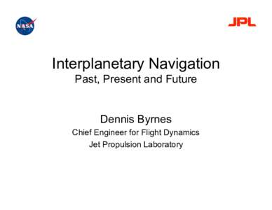 Interplanetary Navigation Past, Present and Future Dennis Byrnes Chief Engineer for Flight Dynamics Jet Propulsion Laboratory