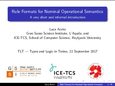 Rule Formats for Nominal Operational Semantics A very short and informal introduction Luca Aceto Gran Sasso Science Institute, L'Aquila, and ICE-TCS, School of Computer Science, Reykjavik University