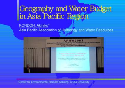 Geography and Water Budget in Asia Pacific Region KONDOH, Akihiko* Asia Pacific Association of Hydrology and Water Resources  *Center for Environmental Remote Sensing, Chiba University