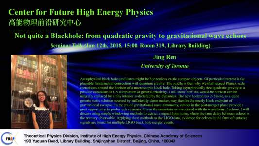 Center for Future High Energy Physics ⾼能物理前沿研究中⼼ Not quite a Blackhole: from quadratic gravity to gravitational wave echoes Seminar Talk (Jan 12th, 2018, 15:00, Room 319, Library Building)  Jing Ren