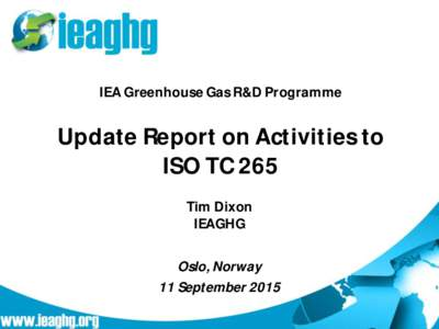 IEA Greenhouse Gas R&D Programme  Update Report on Activities to ISO TC 265 Tim Dixon IEAGHG