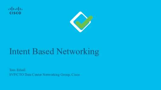 Intent Based Networking Tom Edsall SVP/CTO Data Center Networking Group, Cisco Intent-based Networking Intent-based Networking