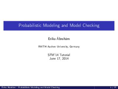 Probabilistic Modeling and Model Checking Erika Ábrahám RWTH Aachen University, Germany SFM'14 Tutorial June 17, 2014