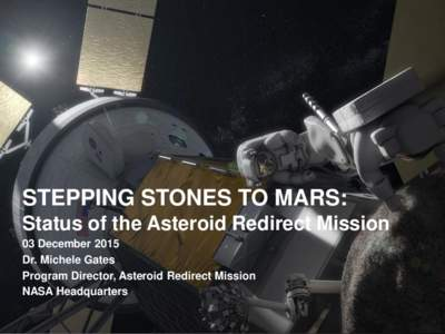 STEPPING STONES TO MARS: Status of the Asteroid Redirect Mission 03 December 2015 Dr. Michele Gates Program Director, Asteroid Redirect Mission NASA Headquarters