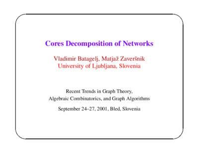 Cores Decomposition of Networks Vladimir Batagelj, Matjaˇz Zaverˇsnik University of Ljubljana, Slovenia Recent Trends in Graph Theory, Algebraic Combinatorics, and Graph Algorithms