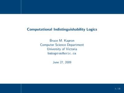Computational Indistinguishability Logics Bruce M. Kapron Computer Science Department University of Victoria  June 27, 2009