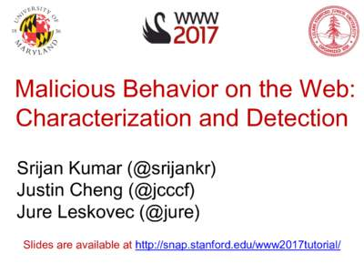 Malicious Behavior on the Web: Characterization and Detection Srijan Kumar (@srijankr) Justin Cheng (@jcccf) Jure Leskovec (@jure) Slides are available at http://snap.stanford.edu/www2017tutorial/