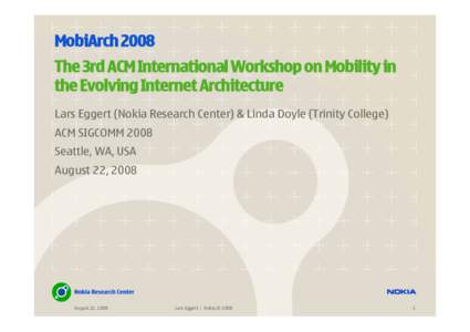 MobiArch 2008 The 3rd ACM International Workshop on Mobility in the Evolving Internet Architecture Lars Eggert (Nokia Research Center) & Linda Doyle (Trinity College) ACM SIGCOMM 2008 Seattle, WA, USA