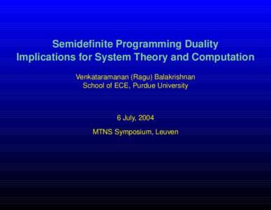 Semidefinite Programming Duality Implications for System Theory and Computation Venkataramanan (Ragu) Balakrishnan School of ECE, Purdue University  6 July, 2004