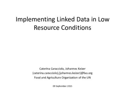 Implementing Linked Data in Low Resource Conditions Caterina Caracciolo, Johannes Keizer {caterina.caracciolo},{johannes.keizer}@fao.org Food and Agriculture Organization of the UN