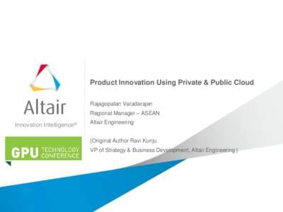 Product Innovation Using Private & Public Cloud Rajagopalan Varadarajan Regional Manager – ASEAN Innovation Intelligence®