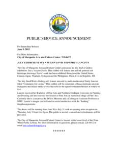 PUBLIC SERVICE ANNOUNCEMENT For Immediate Release June 9, 2015 For More Information: City of Marquette Arts and Culture CenterJULY EXHIBITS: STACY VAUGHN DAVIS AND EMILY LANCTOT