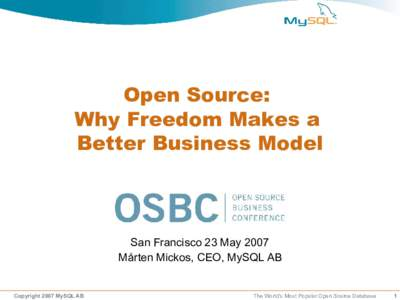 Open Source: Why Freedom Makes a Better Business Model San Francisco 23 May 2007 Mårten Mickos, CEO, MySQL AB