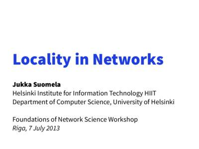 Locality in Networks Jukka Suomela Helsinki Institute for Information Technology HIIT Department of Computer Science, University of Helsinki Foundations of Network Science Workshop Riga, 7 July 2013