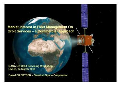 Market Interest in Fleet Management On Orbit Services – a Commercial Approach NASA On Orbit Servicing Workshop UMUC, 24 March 2010 Baard EILERTSEN – Swedish Space Corporation