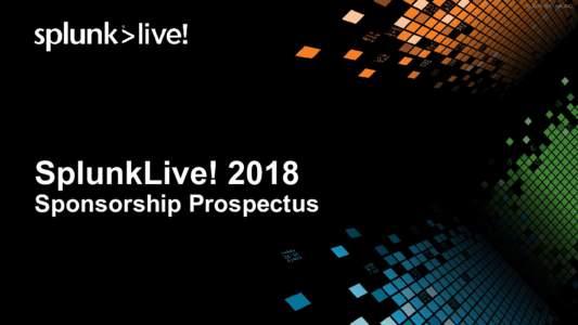 © 2018 SPLUNK INC.  SplunkLive! 2018 Sponsorship Prospectus  © 2018 SPLUNK INC.