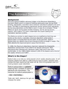 The Astronaut Diaper Background: The true name of NASA's astronaut diaper is the Maximum Absorbency Garment (MAG) which is a piece of clothing astronauts wear during liftoff, landing, spacewalks, and other extra-vehicu