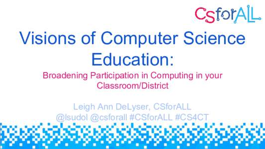 Visions of Computer Science Education: Broadening Participation in Computing in your Classroom/District Leigh Ann DeLyser, CSforALL @lsudol @csforall #CSforALL #CS4CT