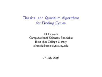 Classical and Quantum Algorithms for Finding Cycles Jill Cirasella Computational Sciences Specialist Brooklyn College Library