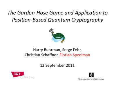 The Garden-Hose Game and Application to Position-Based Quantum Cryptography Harry Buhrman, Serge Fehr, Christian Schaffner, Florian Speelman 12 September 2011