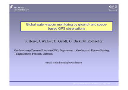 Global water-vapour monitoring by ground- and spacebased GPS observations  S. Heise, J. Wickert, G. Gendt, G. Dick, M. Rothacher GeoForschungsZentrum Potsdam (GFZ), Department 1, Geodesy and Remote Sensing, Telegrafenber