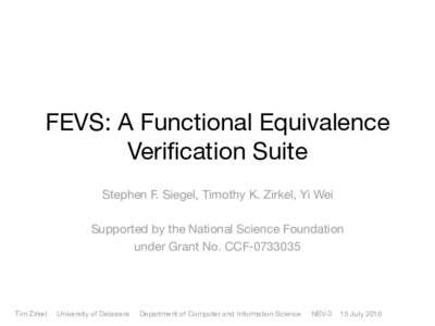 FEVS: A Functional Equivalence Verification Suite Stephen F. Siegel, Timothy K. Zirkel, Yi Wei Supported by the National Science Foundation under Grant No. CCF