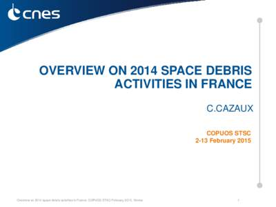 OVERVIEW ON 2014 SPACE DEBRIS ACTIVITIES IN FRANCE C.CAZAUX COPUOS STSC 2-13 February 2015