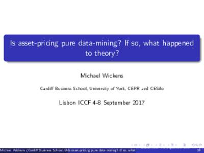 Is asset-pricing pure data-mining? If so, what happened to theory? Michael Wickens Cardi¤ Business School, University of York, CEPR and CESifo  Lisbon ICCF 4-8 September 2017