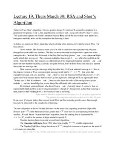Lecture 19, Thurs March 30: RSA and Shor's Algorithm Today we'll see Shor's algorithm. Given a positive integer N, which we'll assume for simplicity is a product of two primes |and , this algorithm lets