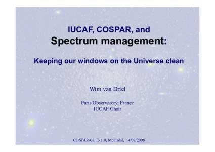 IUCAF, COSPAR, and  Spectrum management: Keeping our windows on the Universe clean  Wim van Driel