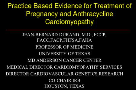 Practice Based Evidence for Treatment of Pregnancy and Anthracycline Cardiomyopathy JEAN-BERNARD DURAND, M.D., FCCP, FACC,FACP,FHFSA,FAHA PROFESSOR OF MEDICINE