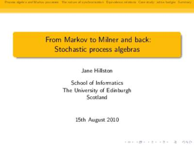 Process algebra and Markov processes The nature of synchronisation Equivalence relations Case study: active badges Summary  From Markov to Milner and back: Stochastic process algebras Jane Hillston School of Informatics