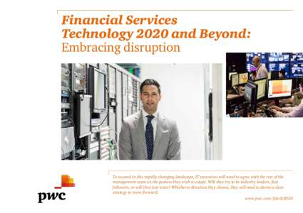 Financial Services Technology 2020 and Beyond: Embracing disruption To succeed in this rapidly changing landscape, IT executives will need to agree with the rest of the management team on the posture they wish to adopt.
