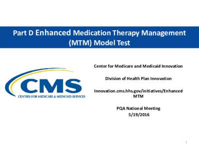 Part D Enhanced Medication Therapy Management (MTM) Model Test Center for Medicare and Medicaid Innovation Division of Health Plan Innovation Innovation.cms.hhs.gov/initiatives/Enhanced MTM